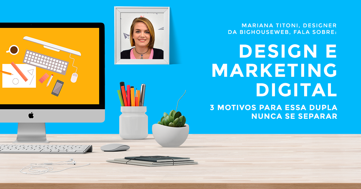 Design e Marketing Digital: 3 motivos para essa dupla nunca se separar
